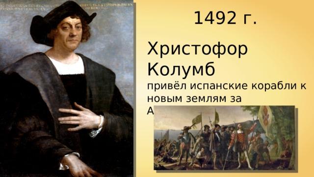 1492 г. Христофор Колумб привёл испанские корабли к новым землям за Атлантическим океаном.