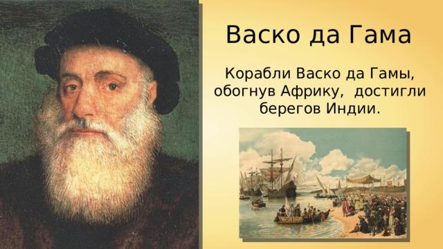 Васко да Гама Корабли Васко да Гамы, обогнув Африку, достигли берегов Индии.