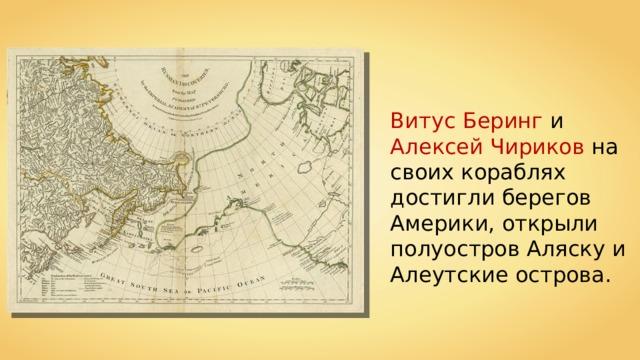 Витус Беринг и Алексей Чириков на своих кораблях достигли берегов Америки, открыли полуостров Аляску и Алеутские острова.