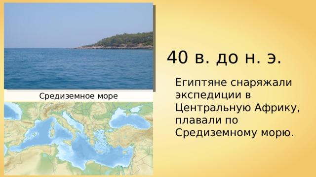 40 в. до н. э. Египтяне снаряжали экспедиции в Центральную Африку, плавали по Средиземному морю. Средиземное море