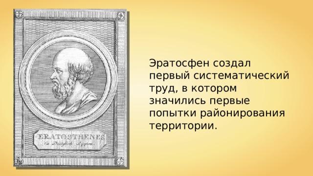 Эратосфен создал первый систематический труд, в котором значились первые попытки районирования территории.