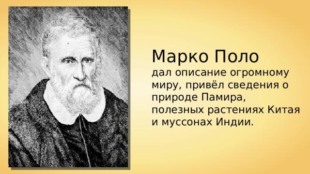 Марко Поло дал описание огромному миру, привёл сведения о природе Памира, полезных растениях Китая и муссонах Индии.