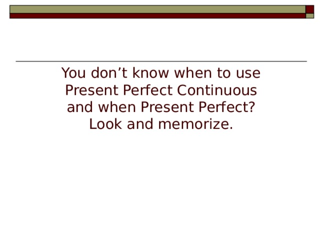 You don't know when to use Present Perfect Continuous and when Present Perfect? Look and memorize.