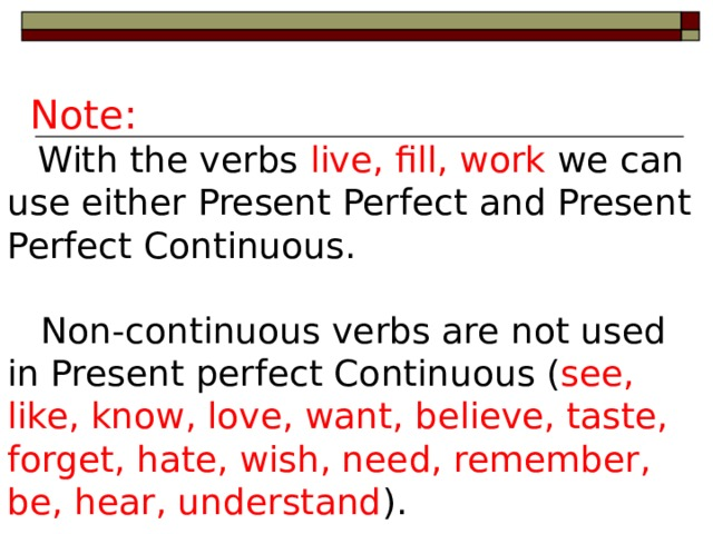 Note:  With the verbs live, fill, work we can use either Present Perfect  and Present Perfect Continuous.  Non-continuous verbs are not used  in  Present perfect Continuous ( see,  like, know, love, want, believe, taste, forget, hate, wish, need, remember, be, hear, understand ).