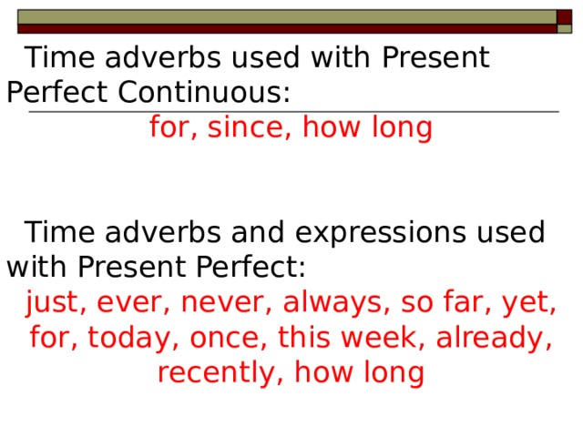 Time adverbs used with Present Perfect Continuous: for, since, how long  Time adverbs and expressions used with Present Perfect: just, ever, never, always, so far, yet, for, today, once, this week, already, recently, how long