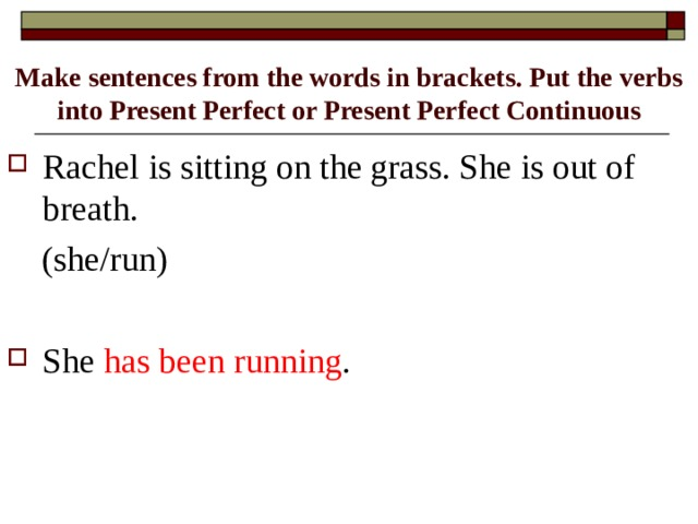 Make sentences from the words in brackets. Put the verbs into Present Perfect or Present Perfect Continuous Rachel is sitting on the grass. She is out of breath.  (she/run)
