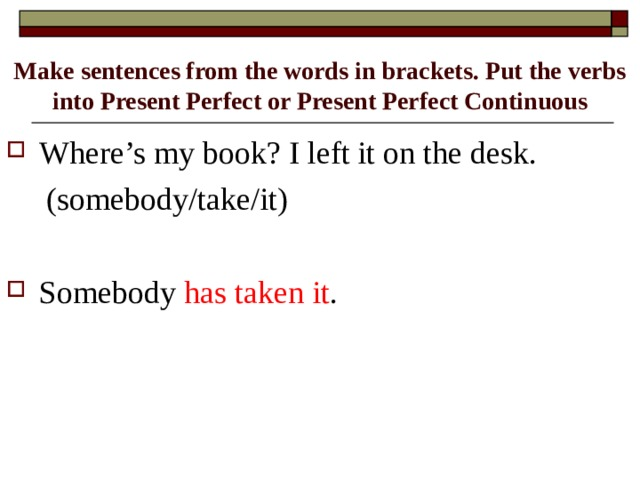 Make sentences from the words in brackets. Put the verbs into Present Perfect or Present Perfect Continuous Where's my book? I left it on the desk.  (somebody/take/it)