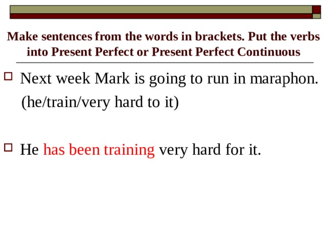Make sentences from the words in brackets. Put the verbs into Present Perfect or Present Perfect Continuous Next week Mark is going to run in maraphon.  (he/train/very hard to it)