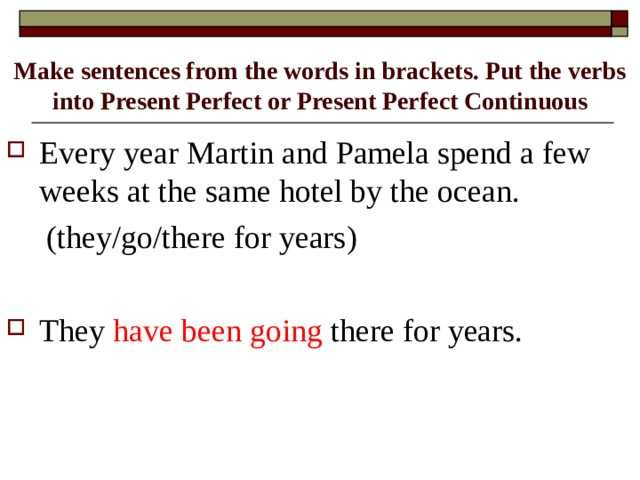 Make sentences from the words in brackets. Put the verbs into Present Perfect or Present Perfect Continuous Every year Martin and Pamela spend a few weeks at the same hotel by the ocean.  (they/go/there for years)
