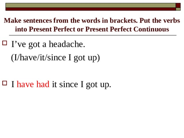 Make sentences from the words in brackets. Put the verbs into Present Perfect or Present Perfect Continuous I've got a headache.  (I/have/it/since I got up)