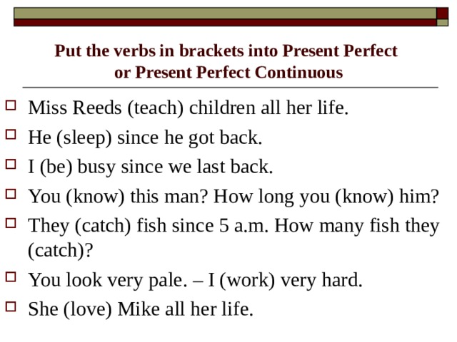 Put the verbs in brackets into Present Perfect  or Present Perfect Continuous