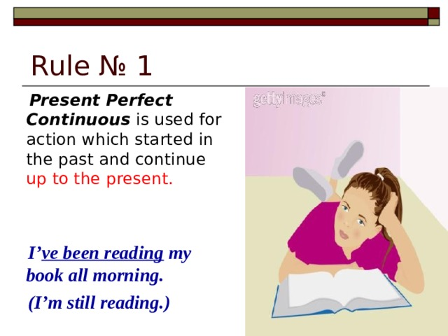 Rule № 1  Present Perfect Continuous is used for action which started in the past and continue up to the present.  I' ve been reading my book all morning.  (I'm still reading.)