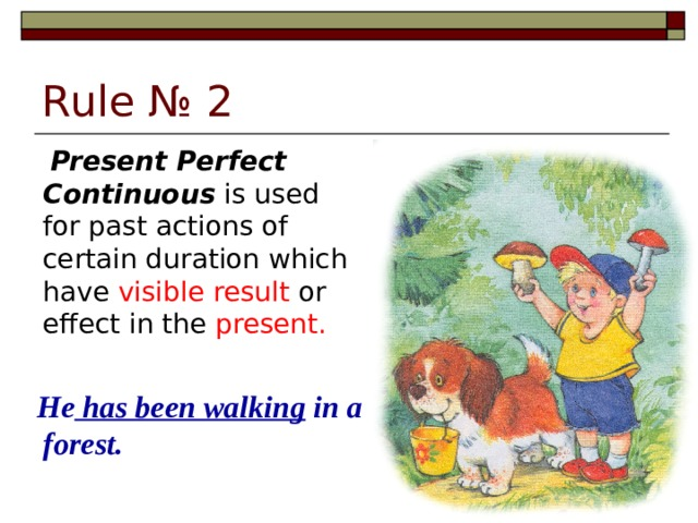 Rule № 2  Present Perfect Continuous is used for past actions of certain duration which have visible result or effect in the present.  He has been walking in a forest.