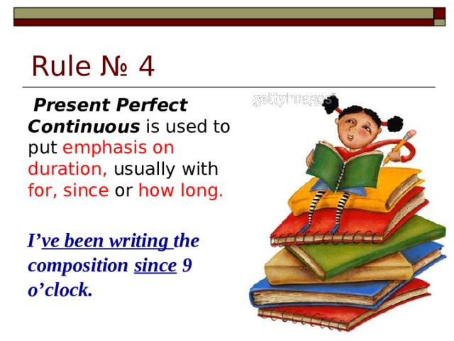 Rule № 4   Present Perfect Continuous is used to put emphasis on duration, usually with for, since or how long.  I' ve been writing the composition since 9 o'clock.