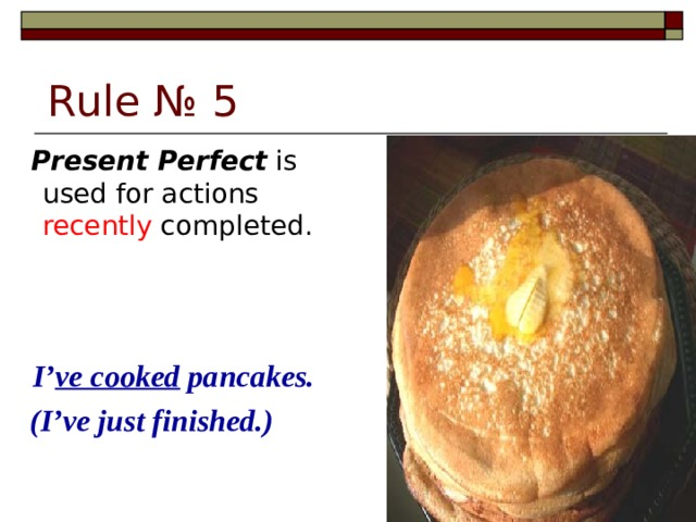 Rule № 5  Present Perfect is used for actions recently completed.  I' ve cooked pancakes.  (I've just finished.)