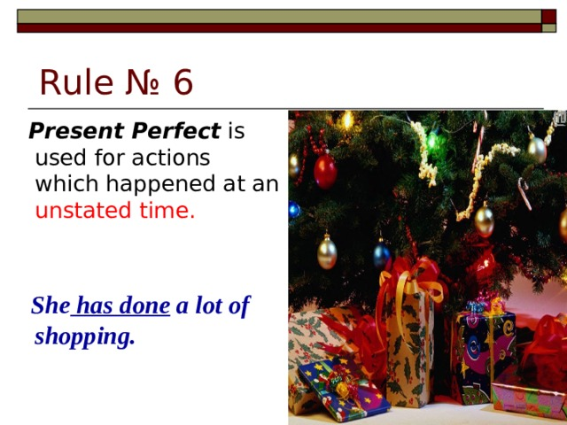 Rule № 6  Present Perfect is used for actions which happened at an unstated time.  She has done a lot of shopping.