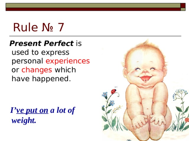 Rule № 7  Present Perfect is used to express personal experiences or changes which have happened.  I' ve put on a lot of weight.