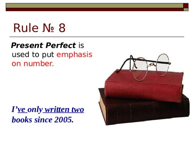 Rule № 8  Present Perfect is used to put emphasis on number.  I' ve only written two books since 2005.