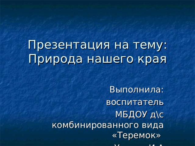 Презентация на тему:  Природа нашего края Выполнила: воспитатель МБДОУ д\с комбинированного вида «Теремок» Усенко И.А