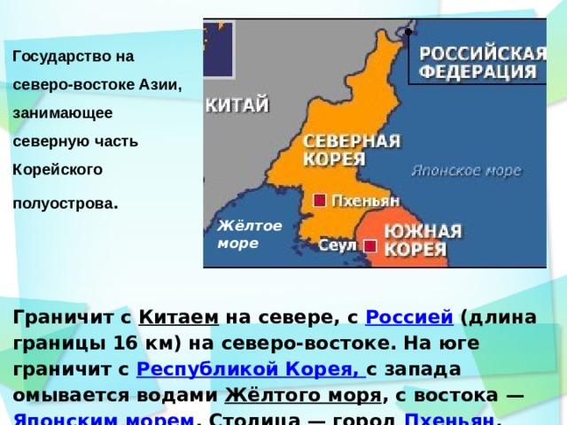 Государство на северо-востоке Азии, занимающее северную часть Корейского полуострова .    Жёлтое море Граничит с Китаем на севере, с Россией (длина границы 16 км) на северо-востоке. На юге граничит с Республикой Корея, с запада омывается водами Жёлтого моря , с востока — Японским морем . Столица — город Пхеньян .