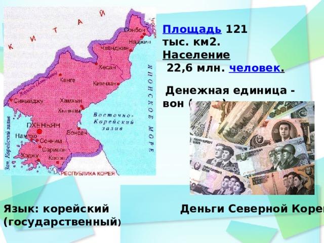 Площадь  121 тыс.км2. Население  22,6млн. человек .  Денежная единица - вон (вона).  Деньги Северной Кореи Язык: корейский (государственный )