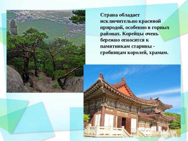 Страна обладает исключительно красивой природой, особенно в горных районах. Корейцы очень бережно относятся к памятникам старины - гробницам королей, храмам.