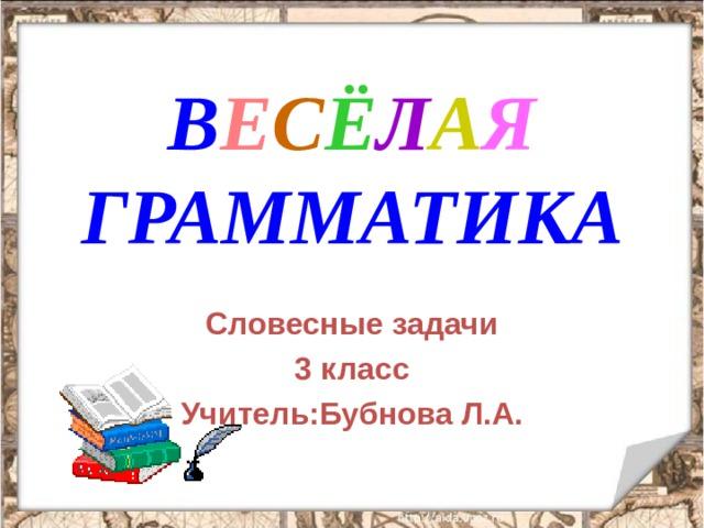 В Е С Ё Л А Я ГРАММАТИКА Словесные задачи 3 класс Учитель:Бубнова Л.А.