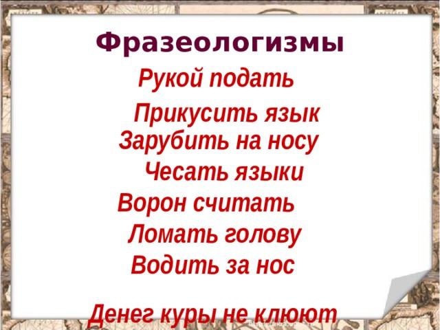 Фразеологизмы Рукой подать Прикусить язык Зарубить на носу  Чесать языки  Ворон считать  Ломать голову  Водить за нос Денег куры не клюют
