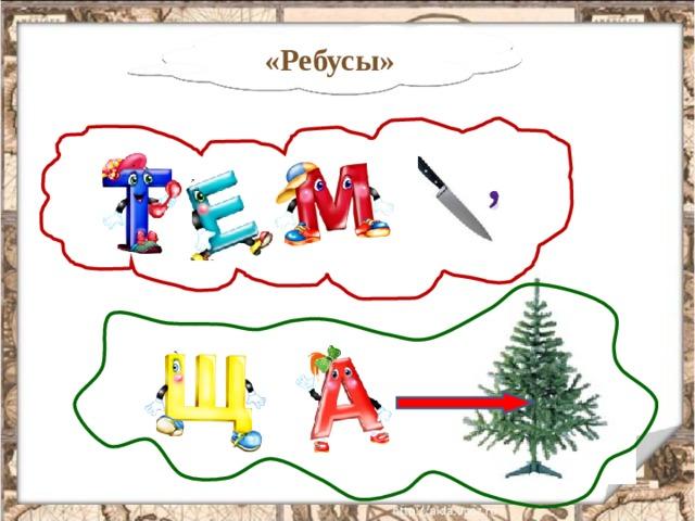 «Ребусы» Первый ребус: ТЕМ + НОЖ – Ж = ТЕМНО Второй ребус: ЩА + СТРЕЛКА ОБОЗНАЧАЕТ БУКВУ (В) + ЕЛЬ = ЩАВЕЛЬ