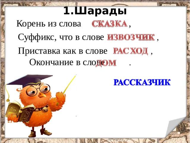 1.Шарады  Корень из слова ,  Суффикс, что в слове ,  Приставка как в слове , Окончание в слове .