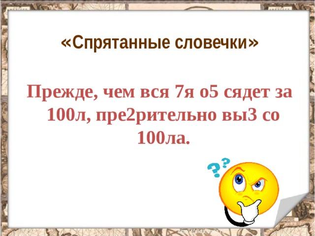 « Спрятанные словечки »  Прежде, чем вся 7я о5 сядет за 100л, пре2рительно вы3 со 100ла.
