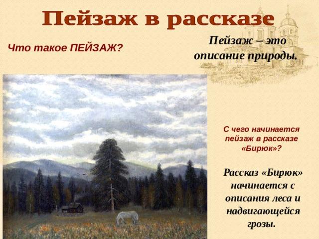 Пейзаж – это описание природы. Что такое ПЕЙЗАЖ? С чего начинается пейзаж в рассказе «Бирюк»? Рассказ «Бирюк» начинается с описания леса и надвигающейся грозы.