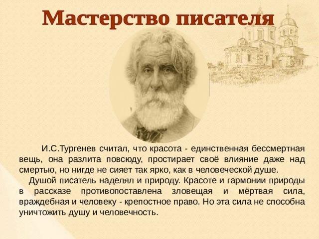 И.С.Тургенев считал, что красота - единственная бессмертная вещь, она разлита повсюду, простирает своё влияние даже над смертью, но нигде не сияет так ярко, как в человеческой душе. Душой писатель наделял и природу. Красоте и гармонии природы в рассказе противопоставлена зловещая и мёртвая сила, враждебная и человеку - крепостное право. Но эта сила не способна уничтожить душу и человечность.