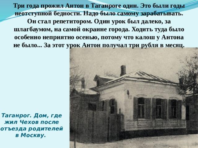 Три года прожил Антон в Таганроге один. Это были годы неотступной бедности. Надо было самому зарабатывать. Он стал репетитором. Один урок был далеко, за шлагбаумом, на самой окраине города. Ходить туда было особенно неприятно осенью, потому что калош у Антона не было... За этот урок Антон получал три рубля в месяц. Таганрог. Дом, где жил Чехов после отъезда родителей в Москву.