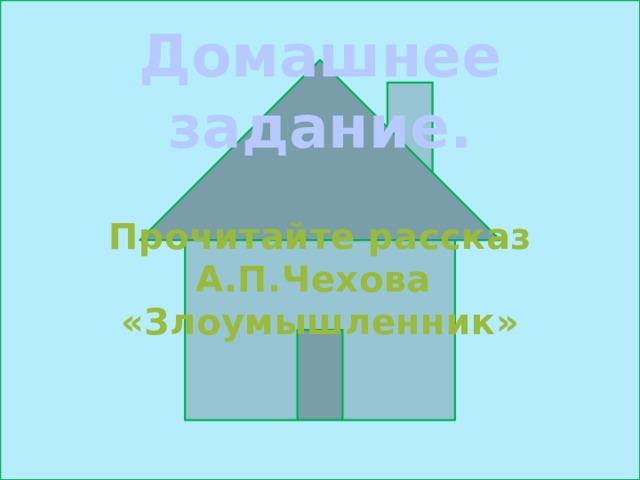 Домашнее задание. Прочитайте рассказ А.П.Чехова «Злоумышленник»