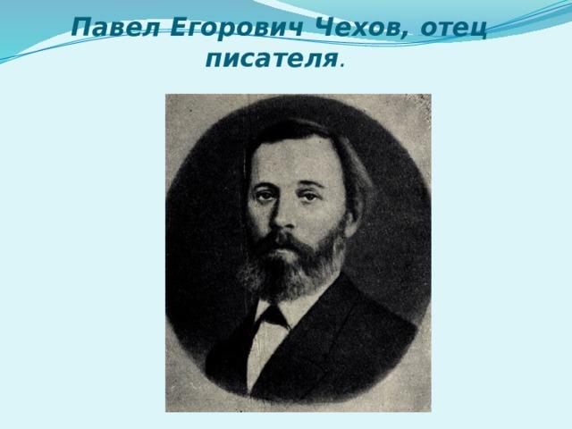 Павел Егорович Чехов, отец писателя .