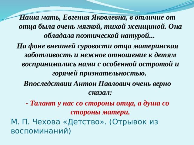 Наша мать, Евгения Яковлевна, в отличие от отца была очень мягкой, тихой женщиной. Она обладала поэтической натурой... На фоне внешней суровости отца материнская заботливость и нежное отношение к детям воспринимались нами с особенной остротой и горячей признательностью. Впоследствии Антон Павлович очень верно сказал: - Талант у нас со стороны отца, а душа со стороны матери. М. П. Чехова «Детство». (Отрывок из воспоминаний)