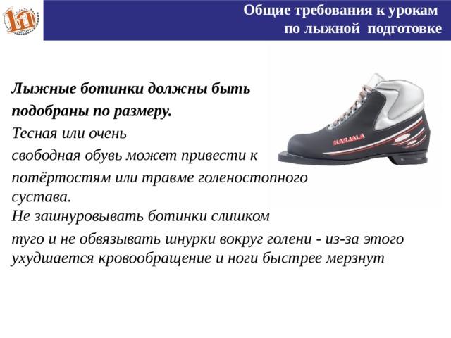 Общие требования к урокам по лыжной подготовке Лыжные ботинки должны быть подобраны по размеру. Тесная или очень свободная обувь может привести к потёртостям или травме голеностопного сустава. Не зашнуровывать ботинки слишком туго и не обвязывать шнурки вокруг голени - из-за этого ухудшается кровообращение и ноги быстрее мерзнут