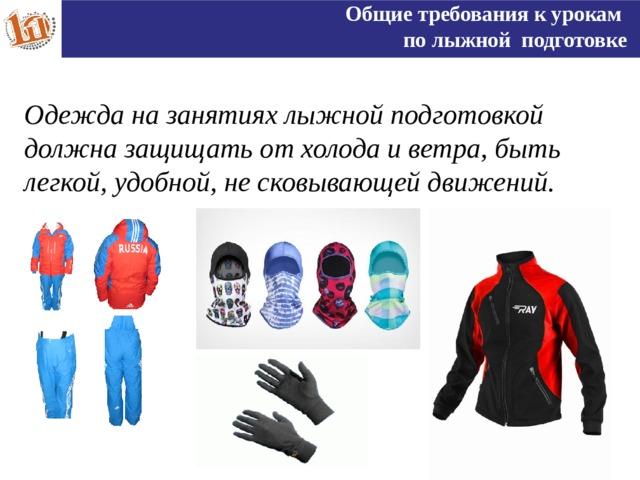 Общие требования к урокам по лыжной подготовке Одежда на занятиях лыжной подготовкой должна защищать от холода и ветра, быть легкой, удобной, не сковывающей движений.