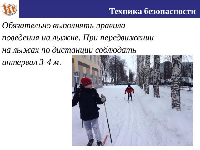 Техника безопасности Обязательно выполнять правила поведения на лыжне. При передвижении на лыжах по дистанции соблюдать интервал 3-4 м . 16