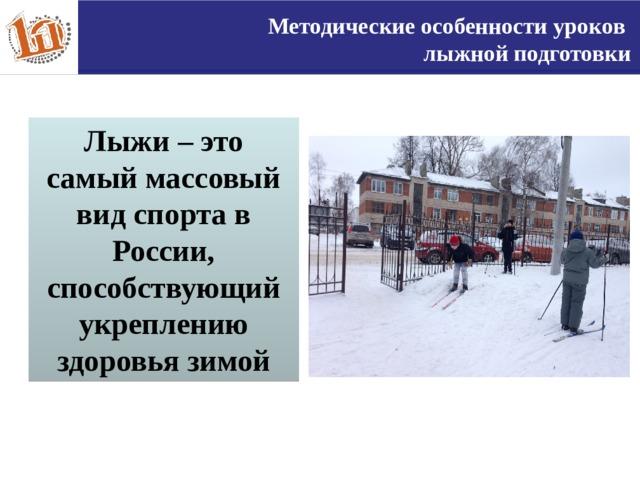 Методические особенности уроков лыжной подготовки Лыжи – это самый массовый вид спорта в России, способствующий укреплению здоровья зимой 3