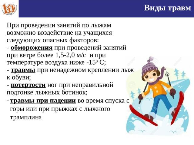 Виды травм При проведении занятий по лыжам возможно воздействие на учащихся следующих опасных факторов: - обморожения при проведений занятий при ветре более 1,5-2,0 м/с и при температуре воздуха ниже -15 0 С; - травмы при ненадежном креплении лыж к обуви; - потертости ног при неправильной подгонке лыжных ботинок; травмы при падении во время спуска с горы или при прыжках с лыжного трамплина   16