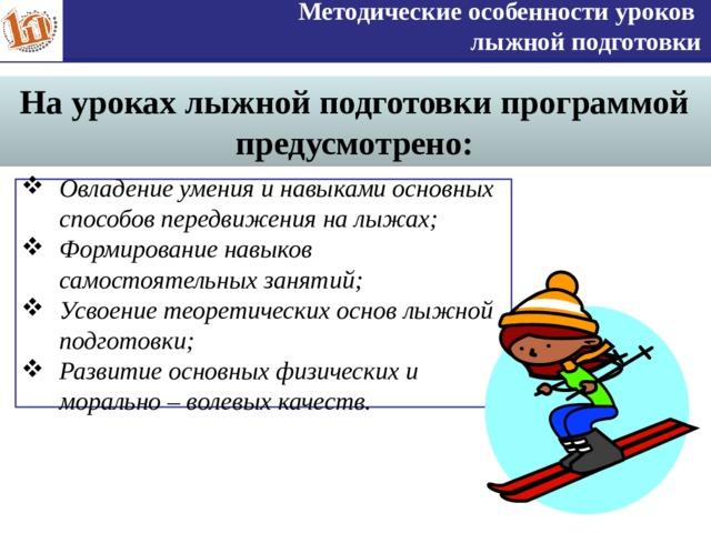 Методические особенности уроков лыжной подготовки На уроках лыжной подготовки программой предусмотрено: Овладение умения и навыками основных способов передвижения на лыжах; Формирование навыков самостоятельных занятий; Усвоение теоретических основ лыжной подготовки; Развитие основных физических и морально – волевых качеств. 5