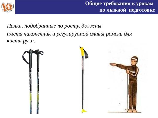 Общие требования к урокам по лыжной подготовке Палки, подобранные по росту, должны иметь наконечник и регулируемой длины ремень для кисти руки.