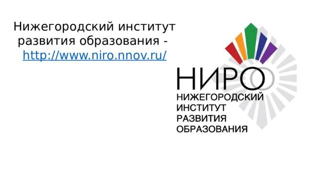 Нижегородский институт развития образования - http://www.niro.nnov.ru/
