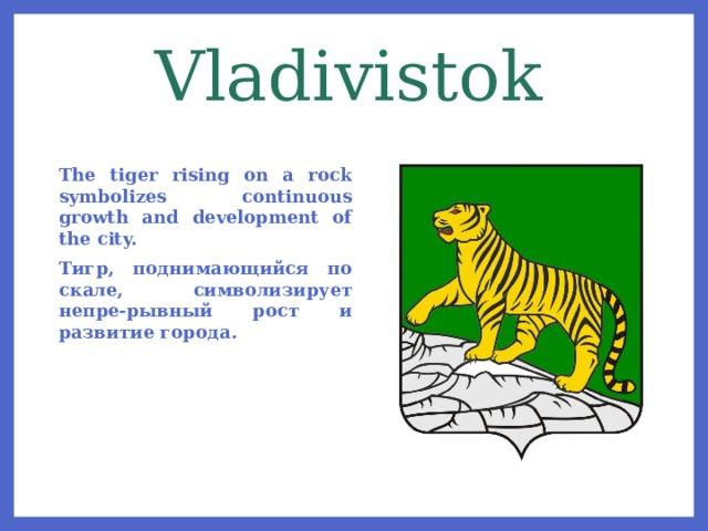 Vladivistok The tiger rising on a rock symbolizes continuous growth and development of the city. Тигр, поднимающийся по скале, символизирует непре-рывный рост и развитие города.