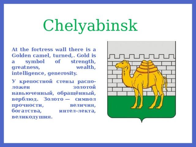Chelyabinsk At the fortress wall there is a Golden camel, turned,. Gold is a symbol of strength, greatness, wealth, intelligence, generosity. У крепостной стены распо-ложен золотой навьюченный, обращённый, верблюд. Золото— символ прочности, величия, богатства, интел-лекта, великодушия.