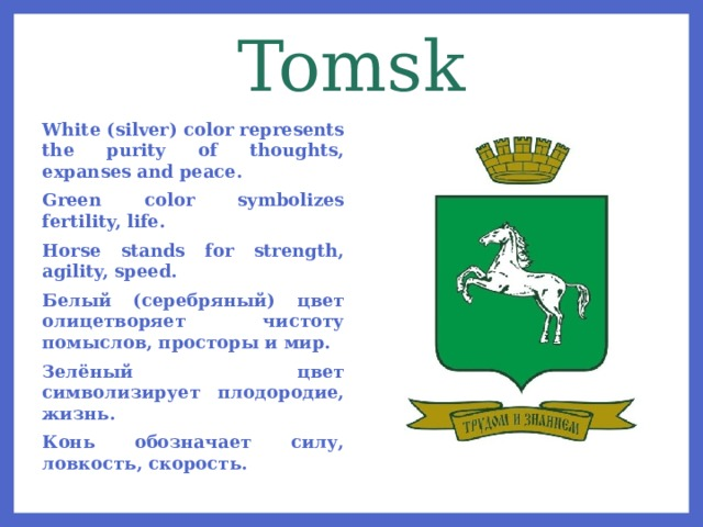 Tomsk White (silver) color represents the purity of thoughts, expanses and peace. Green color symbolizes fertility, life. Horse stands for strength, agility, speed. Белый (серебряный) цвет олицетворяет чистоту помыслов, просторы и мир. Зелёный цвет символизирует плодородие, жизнь. Конь обозначает силу, ловкость, скорость.