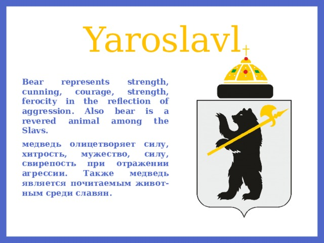 Yaroslavl Bear represents strength, cunning, courage, strength, ferocity in the reflection of aggression. Also bear is a revered animal among the Slavs. медведь олицетворяет силу, хитрость, мужество, силу, свирепость при отражении агрессии. Также медведь является почитаемым живот-ным среди славян.