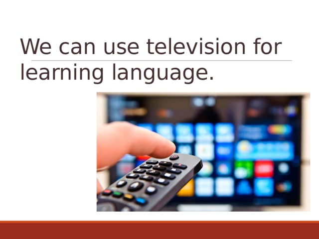 We can use television for learning language.
